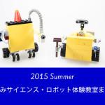 【2015夏休み】ロボット工作や科学に挑戦!ロボット・サイエンス夏休み体験教室[★7/22追記]