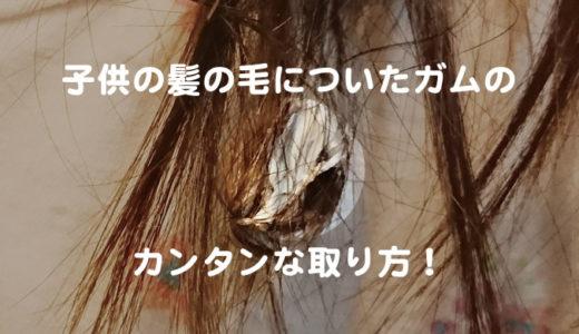 子供の髪の毛についたガムのカンタンな取り方